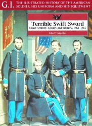 Terrible Swift Sword: Union Artillery, Cavalry and Infantry 1861-1865