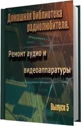 Домашняя библиотека радиолюбителя. Выпуск 5. Ремонт аудио и видеоаппаратуры ...