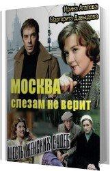 Москва слезам не верит, шесть женских судеб (Аудиокнига)