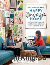 A Beautiful Mess Happy Handmade Home: Painting, Crafting, and Decorating a  ...