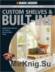 Black & Decker. The Complete Guide to Custom Shelves & Built-ins