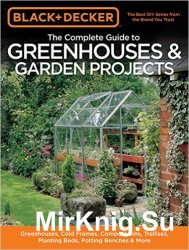 Black & Decker. The Complete Guide to Greenhouses & Garden Projects