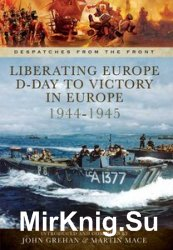 Liberating Europe: D-Day to Victory in Europe 1944-1945 (Despatches from the Front)