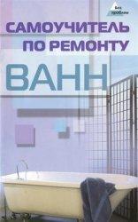 Самоучитель по ремонту ванн: практические советы профессионала, которые пом ...