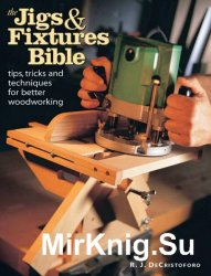 The Jigs & Fixtures Bible: Tips, Tricks, and Techniques For Better Woodwork ...