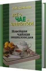 Все о чае и чаепитии. Новейшая чайная энциклопедия