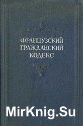 Французский Гражданский Кодекс 1804 года. С позднейшими изменениями до 1939 ...