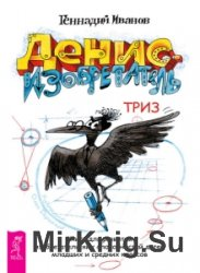 Денис-изобретатель. Книга для развития изобретательских способностей детей  ...