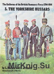 The Uniforms of the British Yeomanry Force 1794-1914 3: The Yorkshire Hussa ...