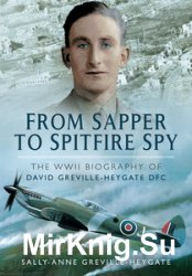 From Sapper to Spitfire Spy: The WW II Biography of David Greville-Heygate DFC