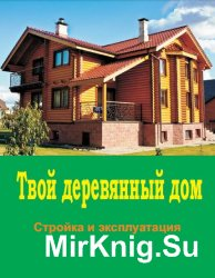 Твой деревянный дом. Стройка и эксплуатация