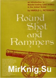 Round Shot and Rammers.An Introduction to Muzzle-Loading Land Artillery in the United States