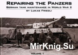 Repairing the Panzers: German Tank Maintenance in World War 2 Volume 1