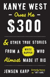 Kanye West Owes Me $300: And Other True Stories from a White Rapper Who