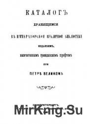 Каталог хранящимся в Императорской публичной библиотеке изданиям, напечатанным гражданским шрифтом при Петре Великом