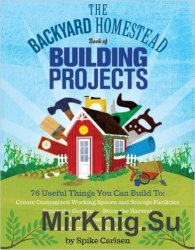 The Backyard Homestead Book of Building Projects: 76 Useful Things You Can Build to Create Customized Working Spaces...