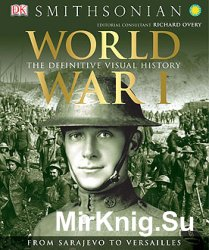 World War I: The Definitive Visual History. From Sarajevo to Versailles