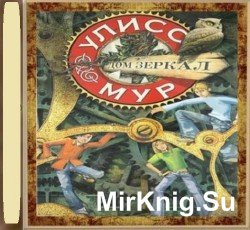 Секретные дневники Улисса Мура. Книга 3. Дом зеркал (Аудиокнига)