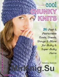 Cool Chunky Knits: 26 Fast & Fashionable Cowls, Shawls, Shrugs & More for Bulky & Super Bulky Yarns