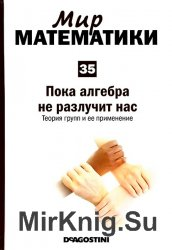 Мир математики №35 (2014). Пока алгебра не разлучит нас. Теория групп и ее  ...