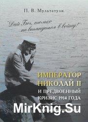 Дай Бог, только не втянуться в войну! Император Николай II и предвоенный кр ...