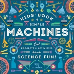 The Kids Book of Simple Machines: Cool Projects & Activities That Make Science Fun!