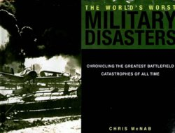 World's Worst Military Disasters: Chronicling the Greatest Battlefield Catastrophes of All Time