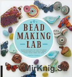 Bead Making Lab: 52 explorations for crafting beads from polymer clay, plastic, paper, stone, wood, fiber, and wire