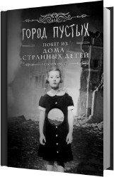 Город пустых. Побег из Дома странных детей (Аудиокнига) читает Воробьёва Ир ...