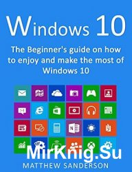 Windows 10: The Beginner's Guide on how to enjoy and make the most of Wind ...