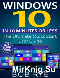 Windows 10 in 10 Minutes or Less: The Ultimate Windows 10 Quick Start Beginner Guide