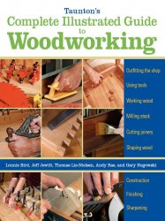 Taunton's Complete Illustrated Guide to Woodworking: Using Woodworking Too ...
