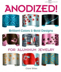 Anodized!: Brilliant Colors & Bold Designs for Aluminum Jewelry (Lark Jewelry Books)