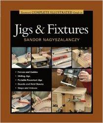 Taunton's Complete Illustrated Guide to Jigs and Fixtures