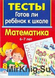 Тесты. Готов ли ребенок к школе. Математика 6-7 лет