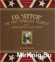 "Co. ""Aytch"": The First Tennessee Regiment or a Side Show to the Big Show: The Complete Illustrated Edition"