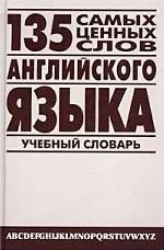 135 самых ценных слов английского языка. Англо-русский учебный словарь