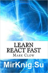 Learn React Fast: Over 250 Pages of Technical Information and Examples