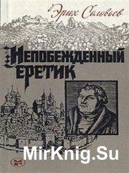 Непобежденный еретик. Мартин Лютер и его время