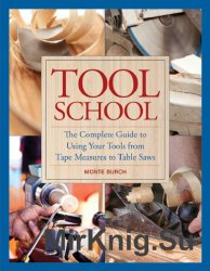 Tool School: The Complete Guide to Using Your Tools from Tape Measures to Table Saws