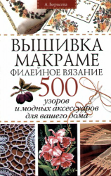 Вышивка. Макраме. Филейное вязание: 500 узоров и модных аксессуаров для ваш ...