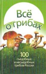 Все о грибах. 100 съедобных и несъедобных грибов России