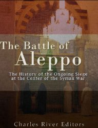 The Battle of Aleppo: The History of the Ongoing Siege at the Center of the Syrian Civil War