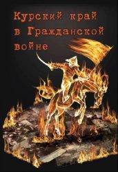 Курский край в Гражданской войне 1917—1921 гг.: (очерк военно-политической  ...
