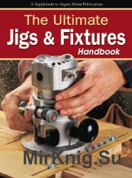 Woodsmith. The Ultimate Jigs & Fixtures Handbook (2012)