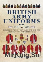 British Army Uniforms from 1751-1783: Including the Seven Year's War and t ...