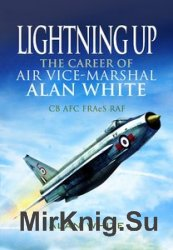 Lightning Up: The Career of Air Vice-Marshal Alan White CB AFC FRAES RAF