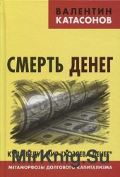 """Смерть денег. Куда ведут мир """"хозяева денег"""". Метаморфозы долгового капит ..."""