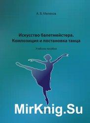 Искусство балетмейстера. Композиция и постановка танца