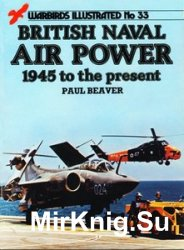 British Naval Air Power 1945 to the Present (Warbirds Illustrated 33)